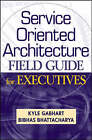Service Oriented Architecture Field Guide for Executives by Bibhas Bhattacharya, Kyle Gabhart (Hardback, 2008)
