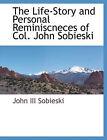 The Life-Story and Personal Reminiscneces of Col. John Sobieski by John Sobieski (Paperback / softback, 2010)