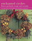 Enchanted Circles: Flower Garlands, Swags and Wreaths: Over 200 Projects for Beautiful Fresh and Dried Arrangements by Terence Moore, Fiona Barnett (Hardback, 2013)