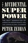 The Accidental Superpower: The Next Generation of American Preeminence and the Coming Global Disaster by Peter Zeihan (Hardback, 2014)