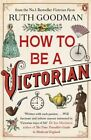 How to be a Victorian by Ruth Goodman (Paperback, 2014)