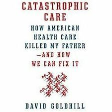 Catastrophic Care: How American Health Care Killed My Father--and How We Can Fix