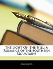 NEW The Light On the Hill: A Romance of the Southern Mountains by Anonymous