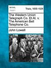 The Western Union Telegraph Co. et al. V. the American Bell Telephone Co. by John Lowell (Paperback / softback, 2012)