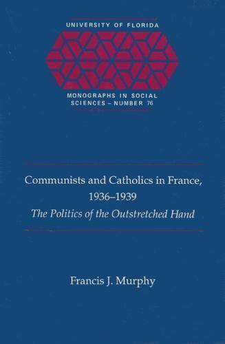 Communists and Catholics in France, 1936-1939: The Politics of the Outstretched
