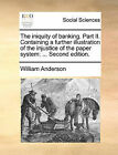 The Iniquity of Banking. Part II. Containing a Further Illustration of the Injustice of the Paper System: Second Edition. by William Anderson (Paperback / softback, 2010)