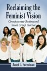 Reclaiming the Feminist Vision: Consciousness-Raising and Small Group Practice by Janet Freedman (Paperback, 2014)