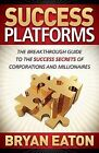 Success Platforms: The Breakthrough Guide to the Success Secrets of Corporations and Millionaires by Bryan Eaton (Paperback)