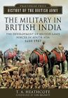 The Military in British India: The Development of British Land Forces in South Asia 1600-1947 by T. A. Heathcote (Hardback, 2013)