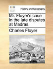 Mr. Floyer's Case in the Late Disputes at Madras. by Charles Floyer (Paperback / softback, 2010)