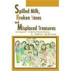 Spilled Milk Broken Vases and Misplaced Treasures 9780595276943 Paperback