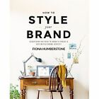 How to Style Your Brand: Everything You Need to Know to Create a Distinctive Brand Identity by Fiona Humberstone (Paperback, 2015)