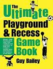 The Ultimate Playground & Recess Game Book by Guy Bailey (Paperback)