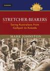 Stretcher-bearers: Saving Australians from Gallipoli to Kokoda by Mark Johnston (Hardback, 2014)