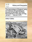 The Baronettage of England: Being an Historical and Genealogical Account of Baronets, from Their First Institution in the Reign of King James I. ... Volume 2 of 2 by Arthur Collins (Paperback / softback, 2010)