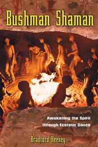 Bushman Shaman: Awakening the Spirit Through Ecstatic Dance by Bradford P. Keene