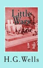 Little Wars : A Game for Boys from Twelve Years of Age to One Hundred and...
