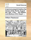 A Sermon Preach'd Before the Queen at St. Paul's, August the 19th. 1708. ... by William Lord Bishop of St. Asaph. ... by William Fleetwood (Paperback / softback, 2010)