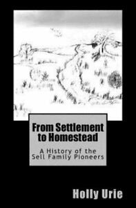 From Settlement to Homestead : A History of the Sell Family Pioneers, Paperba...