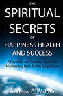 The Spiritual Secrets of Happiness Health and Success: A Powerful and Practical Guide for Manifesting the Life You Truly Desire by Andrew C Walton (Paperback / softback, 2009)