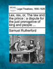 Lex, Rex, Or, the Law and the Prince: A Dispute for the Just Prerogative of King and People ... by Samuel Rutherford (Paperback / softback, 2010)