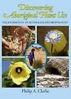 Discovering Aboriginal Plant Use: The Journeys of an Australian Anthropologist by Philip A. Clarke (Hardback, 2014)