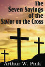 The Seven Sayings of the Savior on the Cross by Arthur W Pink (Paperback / softback, 2011)