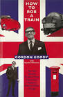How to Rob a Train: The Man Behind Britain's Most Notorious Robbery, Among Other Things by Gordon Goody (Paperback, 2014)