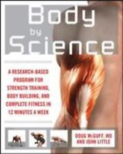 Body by Science : A Research-Based Program for Strength Training, Body Building, and Complete Fitness in 12 Minutes a Week by John R. Little and Doug McGuff (2009, Paperback)