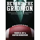 Beyond the Gridiron: How to Successfully Transition Into Collegiate Football by Travis Key, Ashton Henderson (Paperback / softback, 2014)