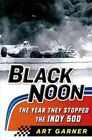 Black Noon: The Year They Stopped the Indy 500 by Art Garner (Hardback, 2014)