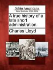 A True History of a Late Short Administration. by Charles Lloyd (Paperback / softback, 2012)