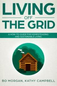 Living Off the Grid: A How-To-Guide for Homesteading and Sustainable Living, ...