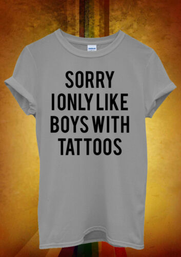 Sorry I Only Like Boys With Tattoos Men Women Unisex T Shirt Tank Top Vest 996
