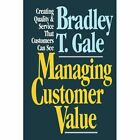 Managing Customer Value: Creating Quality and Service That Customers Can See by Bradley T. Gale (Paperback, 2010)