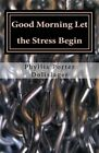 Good Morning Let the Stress Begin: Plus Other Writings to Encourage You to Publish Your Own Stories by Phyllis Porter Dolislager (Paperback / softback, 2014)