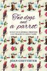 Two Dogs and a Parrot: What Our Animal Friends Can Teach Us About Life by Joan Chittister (Paperback, 2016)