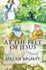 At the Feet of Jesus: An Applicable Study Guide Based on the Sermon on the Mount to Influence Spiritual Growth as Disciples of Jesus Christ. by Dylan Brobst (Paperback / softback, 2015)
