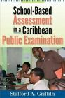 School-Based Assessment in a Caribbean Public Examination by Stafford A. Griffith (Paperback, 2015)
