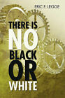 There Is No Black or White by Eric F Legge (Paperback / softback, 2011)