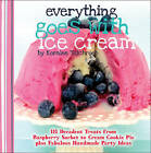 Everything Goes with Ice Cream: 111 Decadent Treats from Raspberry Sorbet to Cream Cookie Pie Plus Fabulous Handmade Party Ideas by Koralee Teichroeb (Hardback, 2013)