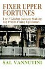 Fixer Upper Fortunes The 7 Golden Rules to Making Big Profits Fixing up Houses