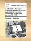 A Letter to the REV. John Martin; Occasioned by His Late Publication of a Sermon, Preached in Broad-Street, January 14, 1798. by Dissenter Protestant Dissenter (Paperback / softback, 2010)