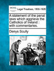 A Statement of the Penal Laws Which Aggrieve the Catholics of Ireland: With Commentaries. by Denys Scully (Paperback / softback, 2010)