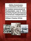An Oration Pronounced at Hubbardston, July 4, 1810, the Thirty Fourth Anniversary of American Independence. by William Charles White (Paperback / softback, 2012)