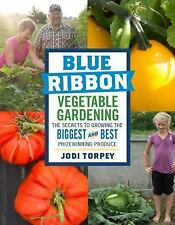 Blue Ribbon Vegetable Gardening : The Secrets to Growing the Biggest and Best...