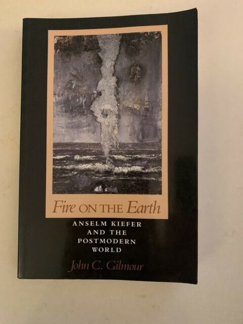 Fire On Earth: Anselm Kiefer and the Postmodern World by John C. Gilmour