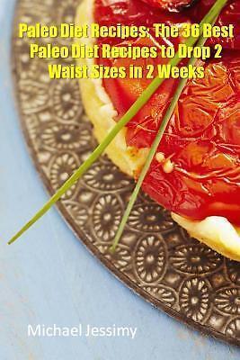 Paleo Diet Recipes: the 36 Best Paleo Diet Recipes to Drop 2 Waist Sizes in 2...