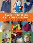Stylish Accessories Knitted on a Hand Loom: 50 Easy No-needle Designs for All Loom Knitters by Isela Phelps (Paperback, 2011)