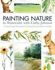 Painting Nature in Watercolor with Cathy Johnson: 37 Step-by-Step Demonstrations Using Watercolor Pencil and Paint by Cathy Johnson (Paperback, 2014)